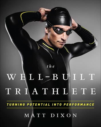 The Well-Built Triathlete - Turning Potential into Performance ebook by Matt Dixon