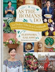As the Romans Do - Authentic and reinvented recipes from the Eternal City ebook by Eleonora Galasso