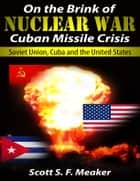 On the Brink of Nuclear War: Cuban Missile Crisis - Soviet Union, Cuba and the United States ebook by Scott S. F. Meaker