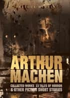 Arthur Machen Collected Works - 23 Tales of Horror & Other Fiction Short Stories ebook by Arthur Machen