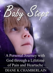 Baby Steps: A Personal Journey with God through a Lifetime of Pain and Heartache ebook by Diane K Chamberlain