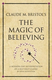 Claude M. Bristol's The Magic of Believing: A modern-day interpretation of a self-help classic ebook by Holmes, Andrew