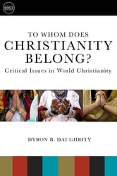 To Whom Does Christianity Belong? - Critical Issues in World Christianity ebook by Dyron B. Daughrity