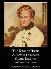 The King of Rome - A Play in Five Acts ebook by Frank J. Morlock,Charles Desnoyer