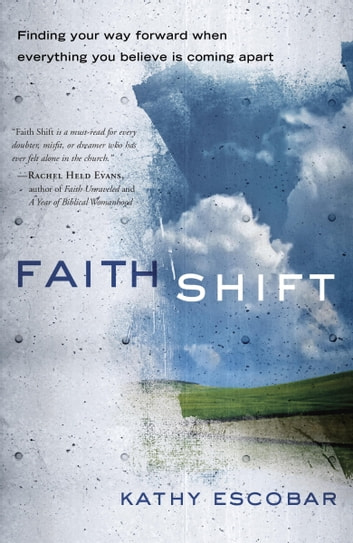 Faith Shift - Finding Your Way Forward When Everything You Believe Is Coming Apart ebook by Kathy Escobar
