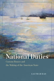National Duties - Custom Houses and the Making of the American State ebook by Gautham Rao