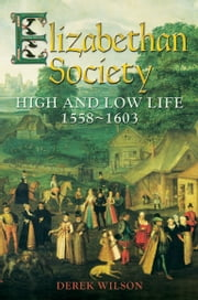 Elizabethan Society - High and Low Life, 1558-1603 ebook by Derek Wilson