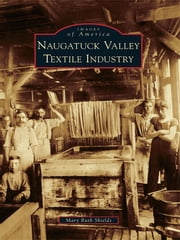 Naugatuck Valley Textile Industry ebook by Mary Ruth Shields