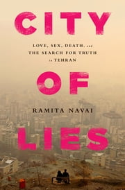 City of Lies - Love, Sex, Death, and the Search for Truth in Tehran ebook by Ramita Navai