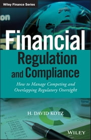 Financial Regulation and Compliance - How to Manage Competing and Overlapping Regulatory Oversight ebook by H. David Kotz