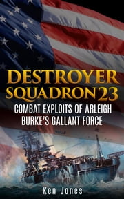Destroyer Squadron 23 (Annotated) - Combat Exploits of Arleigh Burke's Gallant Force ebook by Ken Jones