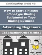How to Start a Plastic office-type Binding Equipment or Tape Binding Business (Beginners Guide) - How to Start a Plastic office-type Binding Equipment or Tape Binding Business (Beginners Guide) ebook by Ladawn Kerns