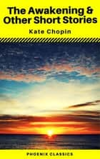 The Awakening & Other Short Stories (Phoenix Classics) ebook by Kate Chopin, Phoenix Classics