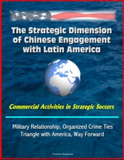 The Strategic Dimension of Chinese Engagement with Latin America: Commercial Activities in Strategic Sectors, Military Relationship, Organized Crime Ties, Triangle with America, Way Forward ebook by Progressive Management