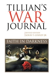 Tillian's War Journal - Faith In Darkness ebook by Louis T. Cooley, Jr.