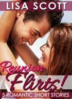 Reunion Flirts! 5 Romantic Short Stories ebook by Lisa Scott