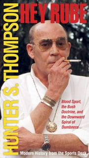 Hey Rube - Blood Sport, the Bush Doctrine, and the Downward S ebook by Hunter S. Thompson