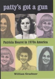 Patty's Got a Gun - Patricia Hearst in 1970s America ebook by William Graebner