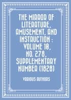The Mirror of Literature, Amusement, and Instruction : Volume 10, No. 278, Supplementary Number (1828) ebook by Various Authors