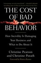 The Cost of Bad Behavior - How Incivility Is Damaging Your Business and What to Do About It ebook by Christine Pearson, Christine Porath