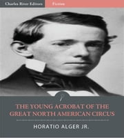 The Young Acrobat of the Great North American Circus ebook by Horatio Alger Jr.
