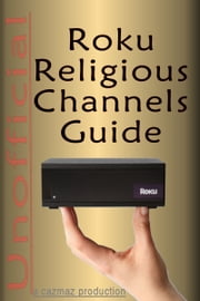 The Unofficial Roku Religious Channels Guide; Annotated ebook by CazMaz Productions