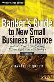 Banker's Guide to New Small Business Finance - Venture Deals, Crowdfunding, Private Equity, and Technology ebook by Charles H. Green