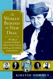 The Woman Behind the New Deal - The Life of Frances Perkins, FDR'S Secretary of Labor and His Moral Conscience ebook by Kirstin Downey