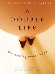 A Double Life - Discovering Motherhood ebook by Lisa Catherine Harper