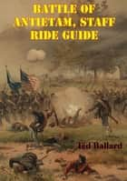 Battle Of Antietam, Staff Ride Guide [Illustrated Edition] ebook by Ted Ballard