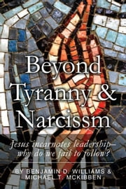 BEYOND TYRANNY & NARCISSISM - Jesus incarnates leadership; why do we fail to follow ebook by Benjamin Williams; Michael Mckibben