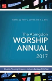The Abingdon Worship Annual 2017 - Worship Planning Resources for Every Sunday of the Year ebook by Mary J. Scifres, B.J. Beu
