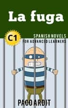 La fuga - Spanish Readers for Advanced Learners (C1) - Spanish Novels Series, #22 ebook by Paco Ardit