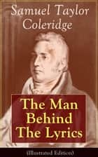 Samuel Taylor Coleridge: The Man Behind The Lyrics (Illustrated Edition) - Autobiographical Works (Memoirs, Complete Letters, Literary Introspection, Thoughts and Notes on Poetry); Including Extensive Biographies and Studies on S. T. Coleridge ebook by Samuel Taylor Coleridge, May Byron, William Hazlitt,...