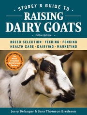 Storey's Guide to Raising Dairy Goats, 5th Edition - Breed Selection, Feeding, Fencing, Health Care, Dairying, Marketing ebook by Jerry Belanger, Sara Thomson Bredesen