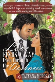 Love Finds a Way, Even through the Darkness ebook by Tatyana Morosan