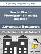 How to Start a Photograph Enlarging Business (Beginners Guide) ebook by Chere Schumacher