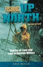 Fishing Up North - Stories of Luck and Loss in Alaskan Waters ebook by Brad Matsen