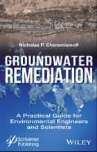 Groundwater Remediation - A Practical Guide for Environmental Engineers and Scientists ebook by Nicholas P. Cheremisinoff