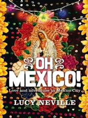 Oh Mexico! - Love and adventure in Mexico City ebook by Lucy Neville