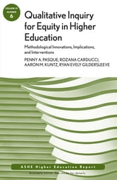 Qualitative Inquiry for Equity in Higher Education: Methodological Innovations, Implications, and Interventions - AEHE, Volume 37, Number 6 ebook by Penny Pasque,Rozana Carducci,Aaron Kuntz,Ryan Gildersleeve