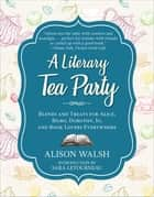 A Literary Tea Party - Blends and Treats for Alice, Bilbo, Dorothy, Jo, and Book Lovers Everywhere eBook by Alison Walsh, Sara Letourneau