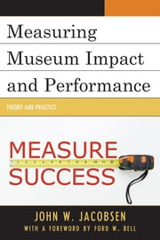 Measuring Museum Impact and Performance - Theory and Practice ebook by John W. Jacobsen