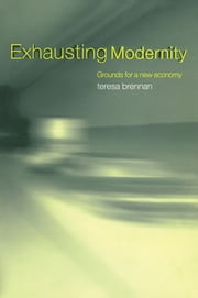 Exhausting Modernity - Grounds for a New Economy ebook by Teresa Brennan