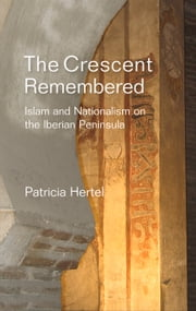 The Crescent Remembered - Islam and Nationalism on the Iberian Peninsula ebook by Patricia Hertel