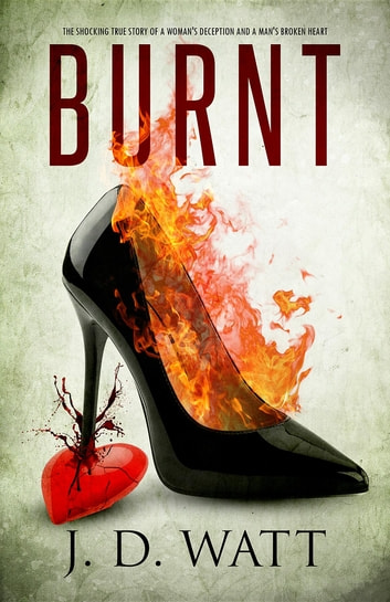 BURNT - The Shocking True Story of a Woman's Deception and a Man's Broken Heart ebook by Fiona Mahl,J D Watt