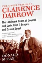 The Great Trials of Clarence Darrow - The Landmark Cases of Leopold and Loeb, John T. Scopes, and Ossian Sweet ebook by Donald McRae