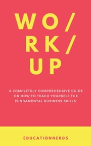 Work-up, a completely comprehensive guide on how to teach yourself the fundamental business skills ebook by Education Nerds