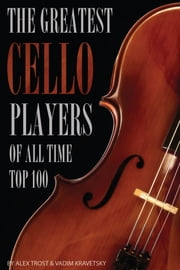 The Greatest Cello Players of All Time: Top 100 ebook by alex trostanetskiy