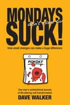 MONDAYS don't have to SUCK! - How small changes can make a huge difference ebook by Dave Walker